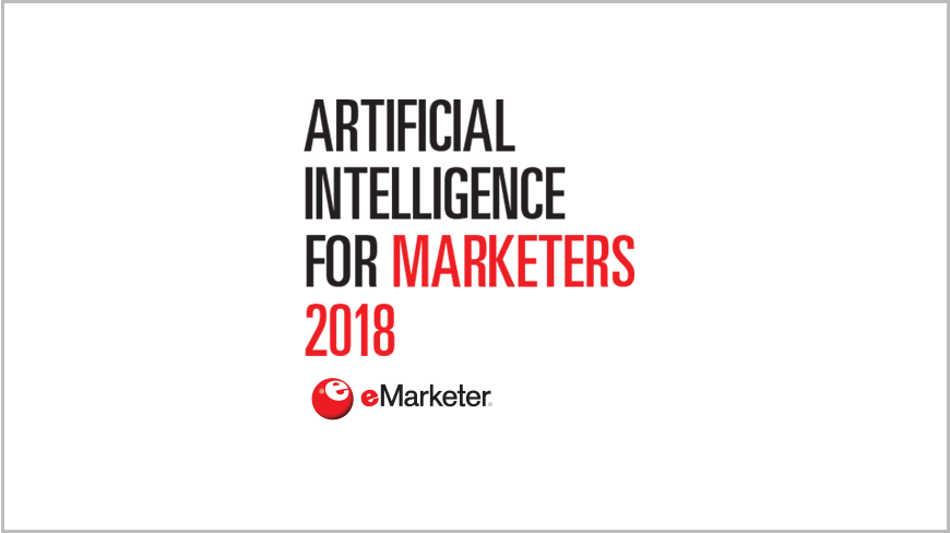 Artificial Intelligence for Marketers 2018: Finding Value Beyond the Hype